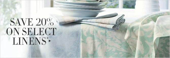 SAVE 20% ON SELECT LINENS*