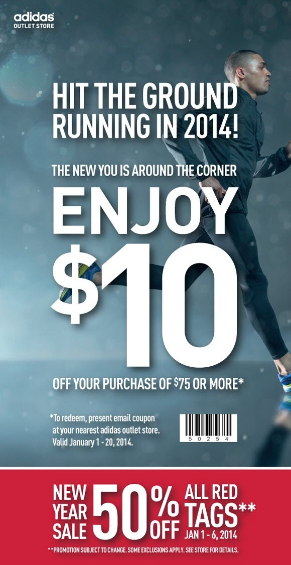 Hit the ground running in 2014! The new you is around the corner, enjoy $10 off your purchase of $75 or more*, *to redeem, present email coupon at your nearest adidas outlet store. Valid January 1-20, 2014, New year sale 50 percent off all red tags*, Jan 1-6, 2014, *Promotion subject to change. Some exclusions apply. See store for details.