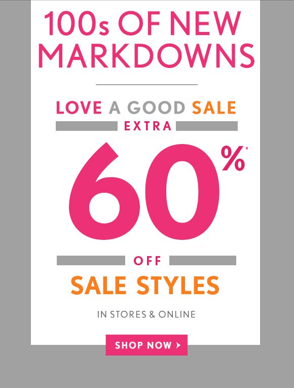 100s OF NEW MARKDOWNS  LOVE A GOOD SALE EXTRA 60%* OFF SALE STYLES IN STORES & ONLINE SHOP NOW