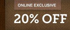 ONLINE EXCLUSIVE 20% OFF