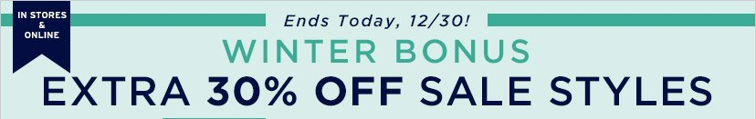IN STORES & ONLINE | Ends Today, 12/30! | WINTER BONUS | EXTRA 30% OFF SALE STYLES