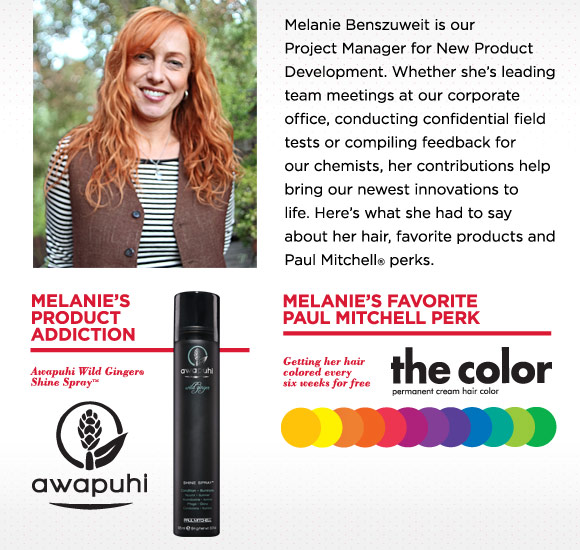 Melanie's product addiction:Awapuhi Wild Ginger Shine Spray Melanie's favorite Paul Mitchell perk Getting her hair colored every six weeks for free