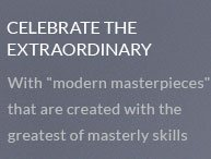Celebrate The Extraordinary - With 'modern masterpieces' that are created with the greatest of masterly skills