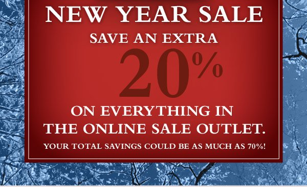 New Year Sale - Save an EXTRA 20% on everything in the online Sale Outlet. Your total savings could be as much as 70%!