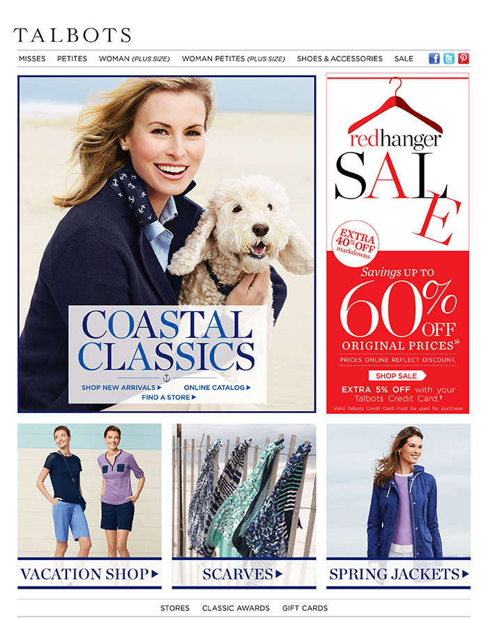 Talbots - Classic clothing including petites and women's sizes, accessories, shoes and more. Coastal classics, shop new arrivals. Red Hanger Sale. Extra 40% off markdowns. Savings up to 60% off original prices. Prices online reflect discount. Extra 5% off with your Talbots Credit Card. Valid Talbots Credit Card must be used for purchase. Shop scarves and spring jackets.