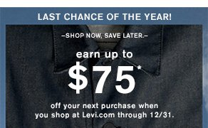 LAST CHANCE OF THE YEAR! earn up to $75* off your next purchase when you shop at Levi.com through 12/31.