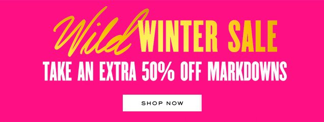 Wild Winter Sale. Take an extra 50 percent off markdowns. SHOP NOW.