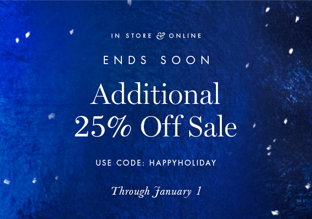 IN STORE & ONLINE | ENDS SOON | Additional 25% Off Sale | USE CODE: HAPPYHOLIDAY | Through January 1