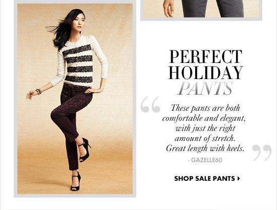 "PERFECT HOLIDAY PANTS ""These pants are both comfortable  and elegant, with just the right amount of stretch. Great length with heels."" –GAZELLE60  SHOP SALE PANTS"