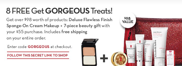 8 FREE Get GORGEOUS Treats! Get over $98 worth of products: Deluxe Flawless Finish Sponge-On Cream Makeup + 7-piece beauty gift with your $55  purchase. Includes free shipping on your entire order. Enter code GORGEOUS at checkout. FOLLOW THIS SECRET LINK TO SHOP.