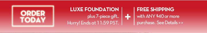ORDER TODAY. LUXE FOUNDATION plus 7-piece gift.. Hurry! Ends at 11:59 PST. + FREE SHIPPING with ANY $40 or more purchase. See Details.