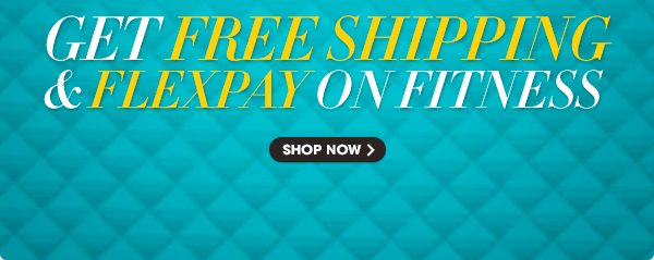 GET FREE SHIPPING & FLEXPAY ON FITNESS - SHOP NOW