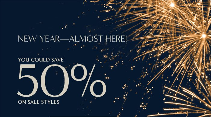 NEW YEAR-ALMOST HERE!   YOU COULD SAVE 50% ON SALE STYLES