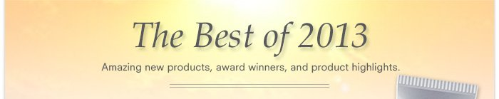 The Best of 2013 - Amazing new products, award winners, and product highlights.