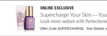 ONLINE EXCLUSIVE Supercharge Your Skin—yours free with $50 purchase* Look younger fast with Perfectionist [CP+R] and Advanced Time Zone Gel Oil-Free. Offer Code SUPERCHARGE     SEE DETAILS »
