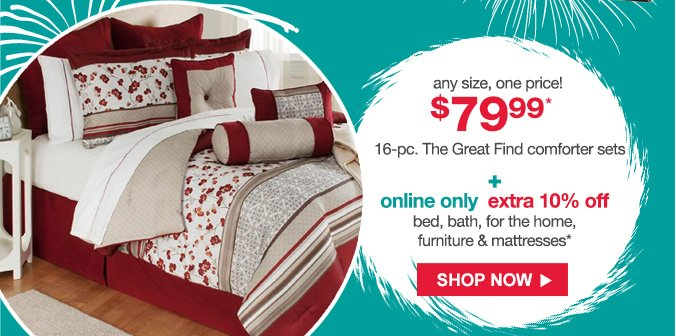 any size, one price! | $79.99* 16-pc. The Great Find comforter sets + online only extra 10% off bed, bath, for the home, furniture & mattresses* | SHOP NOW