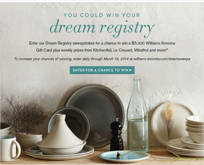YOU COULD WIN YOUR Dream Registry -- Enter our Dream Registry sweepstakes for a chance to win a $5,000 Williams-Sonoma Gift Card plus weekly prizes from KitchenAid, Le Creuset, Wüsthof and more!* -- ENTER FOR A CHANCE TO WIN