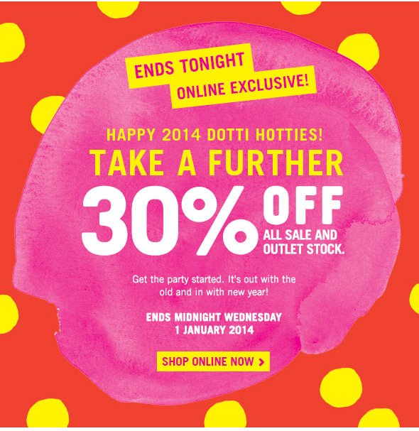 Ends tonight online exclusive! happy 2014 dotti hotties! Take A Further 30% off all sale and outlet stock. - get the party started. It's out with the old and in with the new year! - ENDS MIDNIGHT WEDNESDAY 1 JANUARY 2014 - SHOP ONLINE NOW >
