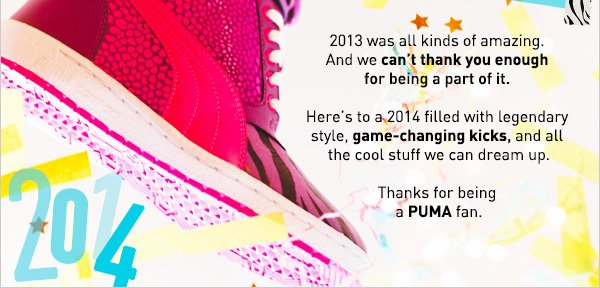 2013 was all kinds of amazing.  And we can't thank you enough  for being a part of it.   Here's to a 2014 filled with legendary  style, game-changing kicks, and all  the cool stuff we can dream up.   Thanks for being  a PUMA fan.