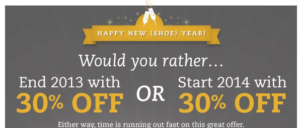 Happy New (Shoe) Year! Would you rather...End 2013 with 30% OFF OR Start 2014 with 30% OFF