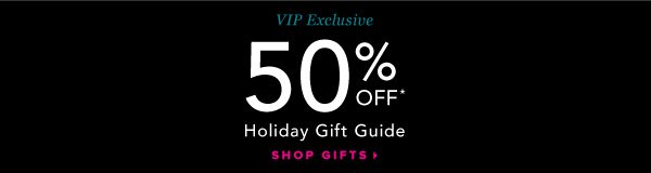 VIP Exclusive Holiday Gift Guide 50% Off* - - Shop Gifts: