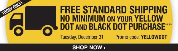 Today Only! FREE standard shipping NO  MINIMUM on your Yellow Dot and Black Dot purchase**** Shop now.