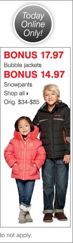 Deals of the Day - Today Online Only!  BONUS 17.97 bubble jackets. BONUS 14.97 snowpants. Shop all.