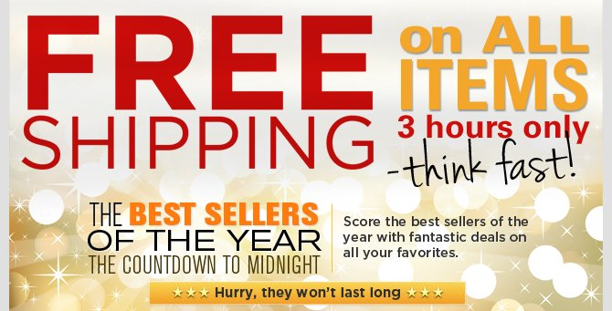 Free Shipping and The Countdown to Midnight: Score the best sellers of the year with fantastic deals on all your favorites. Hurry, they won't last long!