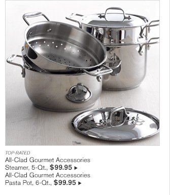 TOP-RATED - All-Clad Gourmet Accessories Steamer, 5-Qt., $99.95 -- All-Clad Gourmet Accessories Pasta Pot, 6-Qt., $99.95