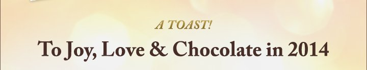 A TOAST! To Joy, Love & Chocolate in 2014