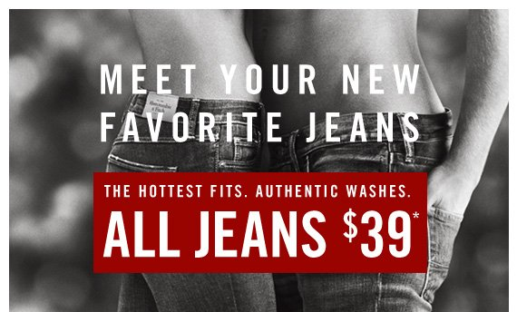 MEET YOUR NEW FAVORITE JEANS                  THE HOTTEST FITS. AUTHENTIC WASHES.         ALL JEANS $39*