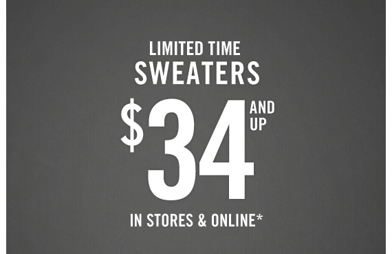 LIMITED TIME SWEATERS $34 AND UP         IN STORES & ONLINE*