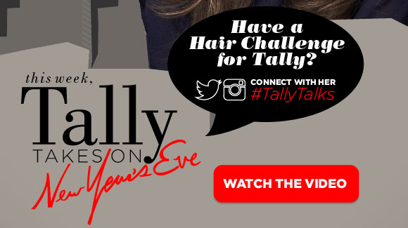 Watch the video. Have a Hair Challenge for Tally? Connect with her on twitter or Instagram using hashtag #TallyTalks. This week, Tally takes on New Years Eve