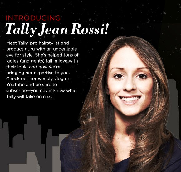 Introducing Tally Jean Rossi! Meet Tally, pro hairstylist and product guru with an undeniable eye for style. She's helped tons of ladies (and gents) fall in love with their look, and now we're bringing her expertise to you. Check out her weekly vlog on YouTube and be sure to subscribe—you never know what Tally will take on next!
