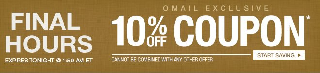 FINAL HOURS - Expires Tonight @ 1:59 AM ET - Omail 10% off Coupon* - Cannot be combined with any other offer. - Start Saving
