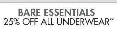 BARE ESSENTIALS - 25% OFF ALL UNDERWEAR**