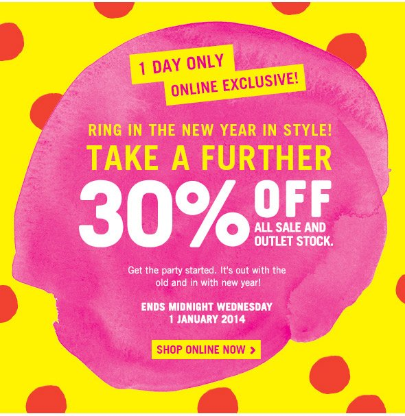 1 day only online exclusive! RING IN THE NEW YEAR IN STYLE! Take A Further 30% off all sale and outlet stock. - get the party started. It's out with the old and in with the new year! - ENDS MIDNIGHT WEDNESDAY 1 JANUARY 2014 - SHOP ONLINE NOW >