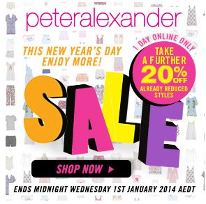 Peter Alexander - this new year's day enjoy more! 1 day online only - take a further 20% off already reduced styles - SALE - Shop Now > Ends Midnight Wednesday 1st January 2014 AEDT