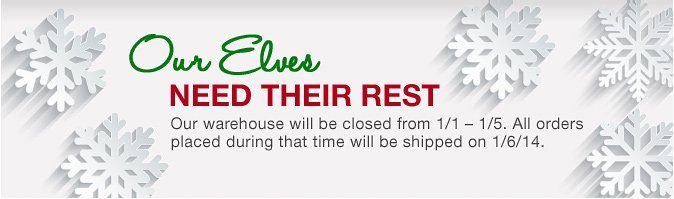 Our elves need their rest... The warehouse will be closed from 1/1 to 1/5. All orders placed during that time will be shipping on 1/6/2014.