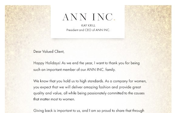 ANN INC.  Kay Krill President and CEO of ANN INC.   Dear Valued Client,   Happy Holidays!  As we end the year, I want to thank you for being such an important member of our ANN INC. family.    We know that you hold us to high standards.  As a company for women, you expect that we will deliver amazing fashion and provide great quality and value, all while being passionately committed to the causes that matter most to women.     Giving back is important to us, and I am so proud to share that through our charitable arm, ANN Cares, we have raised and donated nearly $9 MILLION this year to organizations that support women and children. None of this would have been possible without you.  We are so proud that you choose to shop with us and I want you to know that you inspire us every day.    Thank you and best wishes to you and your family for the New Year!   Warmly,   Kay