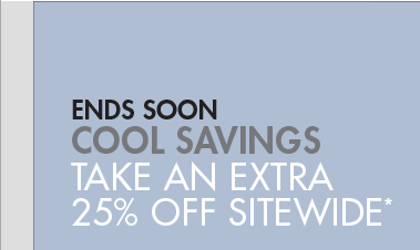 ENDS SOON - COOL SAVINGS: TAKE AN EXTRA 25% OFF SITEWIDE*