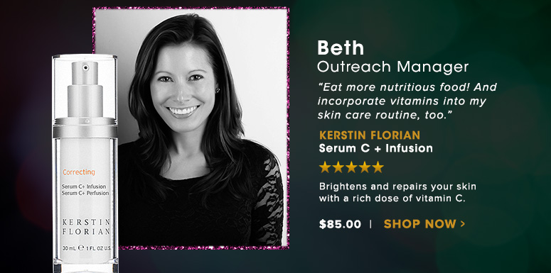 """Beth, Outreach Manager""""Eat more nutritious food! And incorporate vitamins into my skin care routine, too.""""Kerstin Florian Serum C + InfusionBrightens and repairs your skin with a rich dose of vitamin C.$85Shop Now>>"""