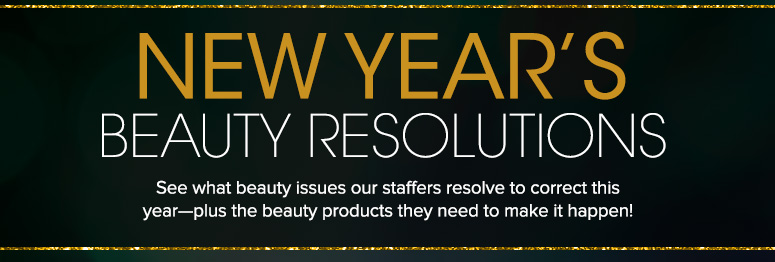 New Year's Beauty ResolutionsSee what beauty issues our staffers resolve to correct this year—plus the beauty products they need to make it happen!