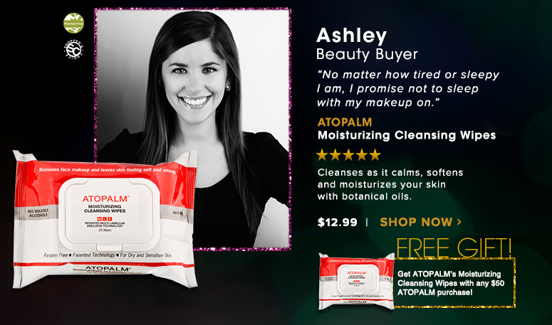"""Ashley, Beauty Buyer""""No matter how tired or sleepy I am, I promise not to sleep with my makeup on.""""ATOPALM Moisturizing Cleansing Wipes – Shopper's Choice, Paraben-FreeCleanses as it calms, softens and moisturizes your skin with botanical oils.$12.99Shop Now >>"""