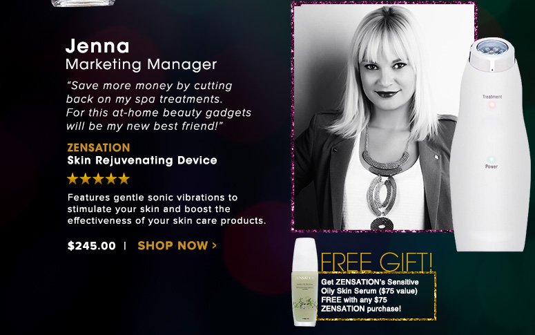 """Jenna, Marketing Manager""""Save more money by cutting back on my spa treatments. For this at-home beauty gadgets will be my new best friend!""""ZENSATION Skin Rejuvenating DeviceFeatures gentle sonic vibrations to stimulate your skin and boost the effectiveness of your skin care products.$245Shop Now >>"""
