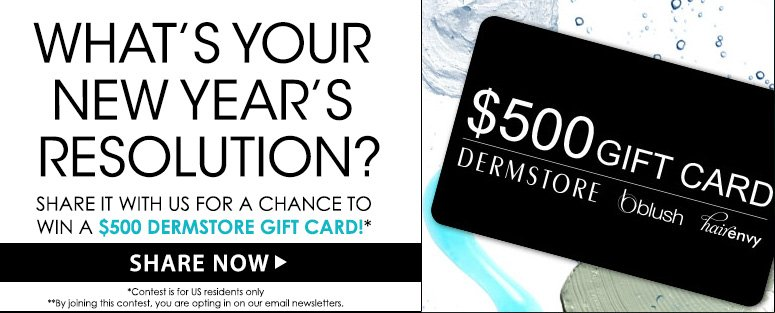 What's Your New Year's Resolution?Share it with us for a chance to win $500 DermStore gift card!*Contest ends January 6.Join Now >>