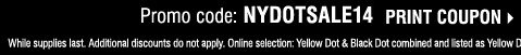 Promo code: NYDOTSALE14 PRINT COUPON. While  supplies last. Additional discounts do not apply. Online selection:  Yellow Dot & Black Dot combined and listed as Yellow Dot. Prices reflect  final savings.