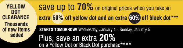 YELLOW DOT CLEARANCE Thousands of new  items added. save up to 70% on original prices when you take an extra  50% off yellow dot and an extra 60% off black dot*** STARTS TOMORRO!  Wednesday, January 1 - Sunday, January 5. Plus, save an extra 20% on a  Yellow Dot or Black Dot purchase****