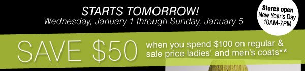 STARTS TOMORROW! Wednesday, January 1  through Sunday, January 5 Stores open New Year's Day 9AM-7PM. SAVE $50  when you spend $100 on regular & sale price ladies' and men's  coats**