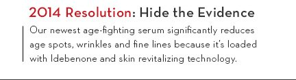 2014 Resolution: Hide the Evidence. Our newest age-fighting serum significantly reduces age spots, wrinkles and fine lines beacuse it's loaded with Idebenone and skin revitalizing technology.